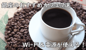 銀座でフリーランスが利用しやすいカフェを7店舗ピックアップ!