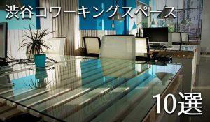 渋谷でフリーランスが利用しやすいコワーキングスペースを10店舗ピックアップ!