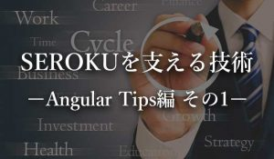 SEROKUフリーランスを支える技術。Angular Tips編。
