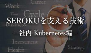 SEROKUフリーランスを支える技術。社内 Kubernetes 編。
