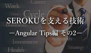 SEROKUフリーランスを技術。Angular Tips編 その2について