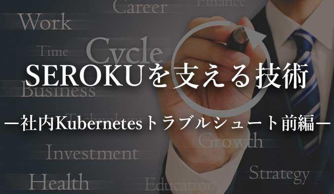 SEROKUフリーランスを支える技術、社内kubernetesのトラブルシュートについて。
